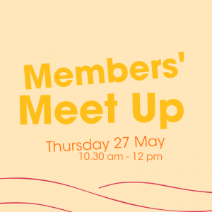 Graphic decorative image. Yellow reads 'Members' Meet Up - Thursday 27 May. 10.30 am to 12 pm